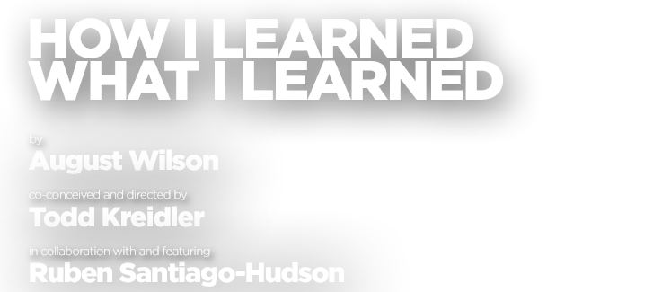 How I Learned What I Learned, Written by August Wilson, co-conceived and directed by Todd Kreidler, in collaboration with and featuring Ruben Santiago-Hudson