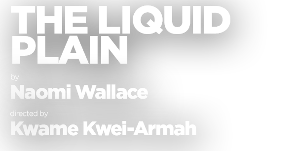 The Liquid Plain, by Naomi Wallace, directed by Kwame Kei-Armah