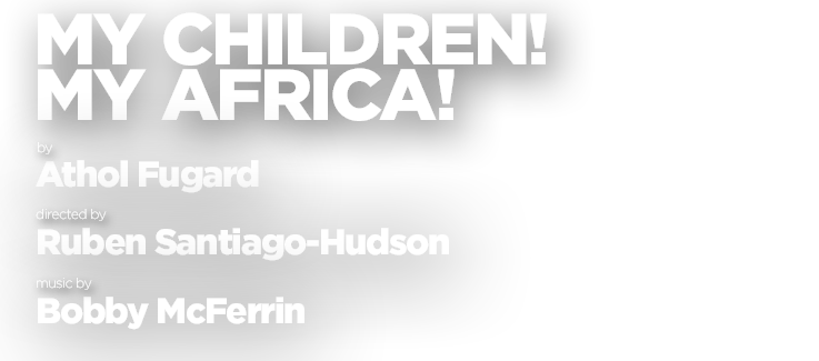My Children! My Africa!, by Athol Fugard, directed by Ruben Santiago-Hudson, music by Bobby McFerrin